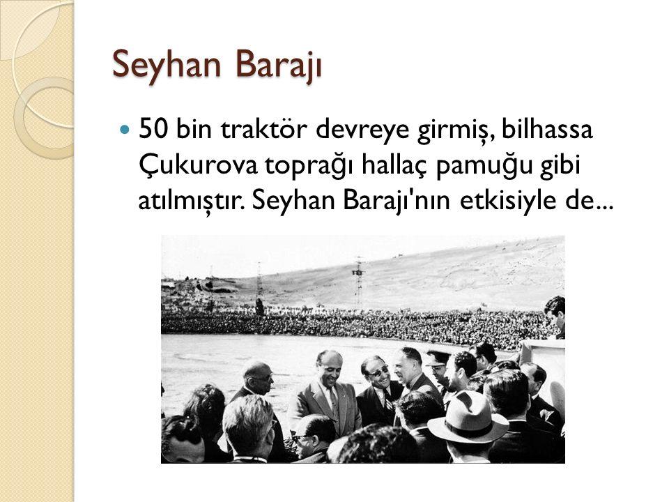 Seyhan Barajı 50 bin traktör devreye girmiş, bilhassa Çukurova toprağı hallaç pamuğu gibi atılmıştır.