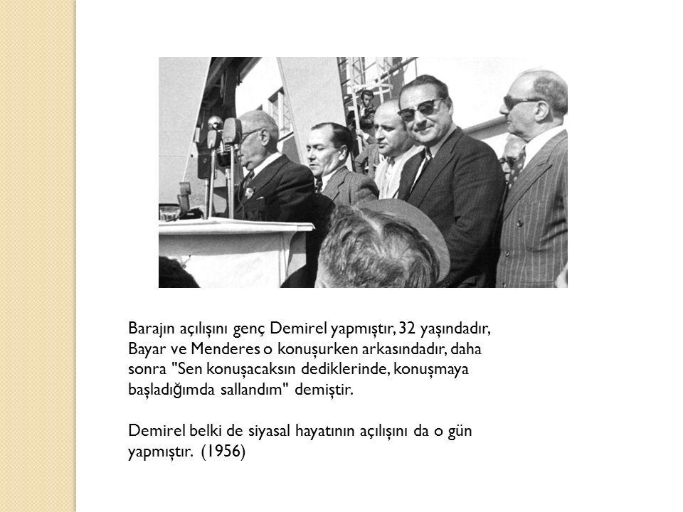 Barajın açılışını genç Demirel yapmıştır, 32 yaşındadır, Bayar ve Menderes o konuşurken arkasındadır, daha sonra Sen konuşacaksın dediklerinde, konuşmaya başladığımda sallandım demiştir.