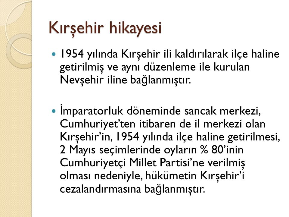 Kırşehir hikayesi 1954 yılında Kırşehir ili kaldırılarak ilçe haline getirilmiş ve aynı düzenleme ile kurulan Nevşehir iline bağlanmıştır.