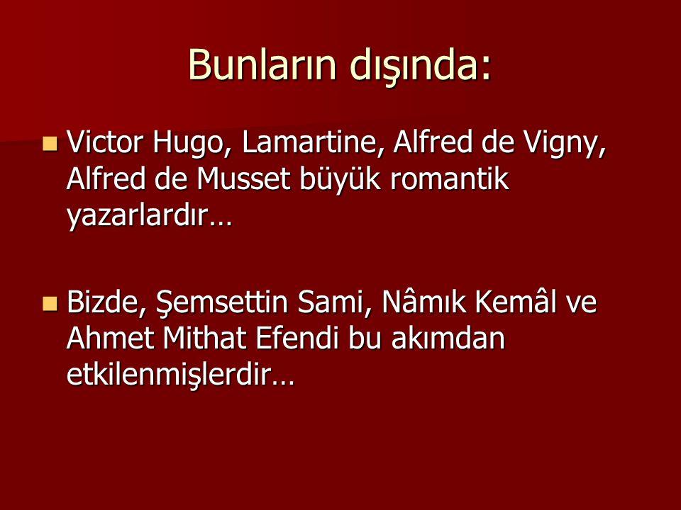 Bunların dışında: Victor Hugo, Lamartine, Alfred de Vigny, Alfred de Musset büyük romantik yazarlardır…
