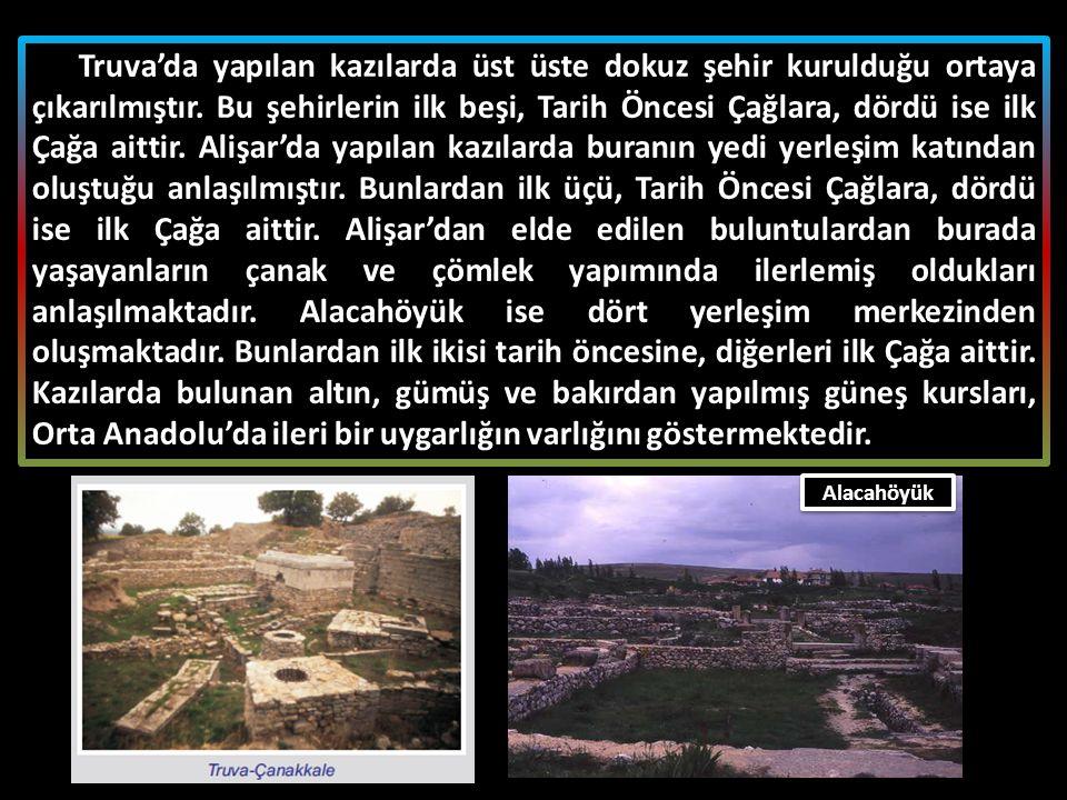 Truva'da yapılan kazılarda üst üste dokuz şehir kurulduğu ortaya çıkarılmıştır. Bu şehirlerin ilk beşi, Tarih Öncesi Çağlara, dördü ise ilk Çağa aittir. Alişar'da yapılan kazılarda buranın yedi yerleşim katından oluştuğu anlaşılmıştır. Bunlardan ilk üçü, Tarih Öncesi Çağlara, dördü ise ilk Çağa aittir. Alişar'dan elde edilen buluntulardan burada yaşayanların çanak ve çömlek yapımında ilerlemiş oldukları anlaşılmaktadır. Alacahöyük ise dört yerleşim merkezinden oluşmaktadır. Bunlardan ilk ikisi tarih öncesine, diğerleri ilk Çağa aittir. Kazılarda bulunan altın, gümüş ve bakırdan yapılmış güneş kursları, Orta Anadolu'da ileri bir uygarlığın varlığını göstermektedir.
