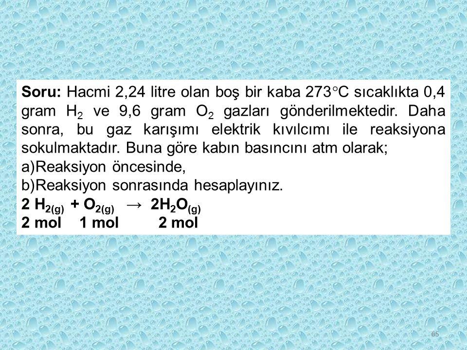Soru: Hacmi 2,24 litre olan boş bir kaba 273C sıcaklıkta 0,4 gram H2 ve 9,6 gram O2 gazları gönderilmektedir. Daha sonra, bu gaz karışımı elektrik kıvılcımı ile reaksiyona sokulmaktadır. Buna göre kabın basıncını atm olarak;