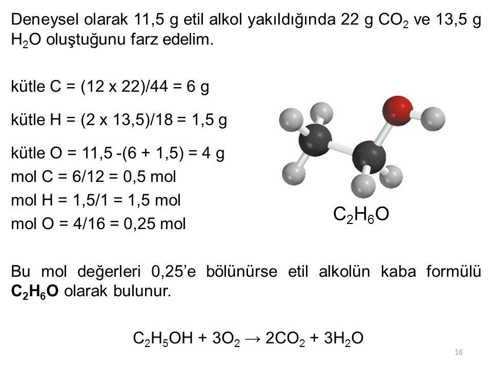 Deneysel olarak 11,5 g etil alkol yakıldığında 22 g CO2 ve 13,5 g H2O oluştuğunu farz edelim. kütle C = (12 x 22)/44 = 6 g kütle H = (2 x 13,5)/18 = 1,5 g kütle O = 11,5 -(6 + 1,5) = 4 g mol C = 6/12 = 0,5 mol mol H = 1,5/1 = 1,5 mol mol O = 4/16 = 0,25 mol Bu mol değerleri 0,25'e bölünürse etil alkolün kaba formülü C2H6O olarak bulunur. C2H5OH + 3O2 → 2CO2 + 3H2O