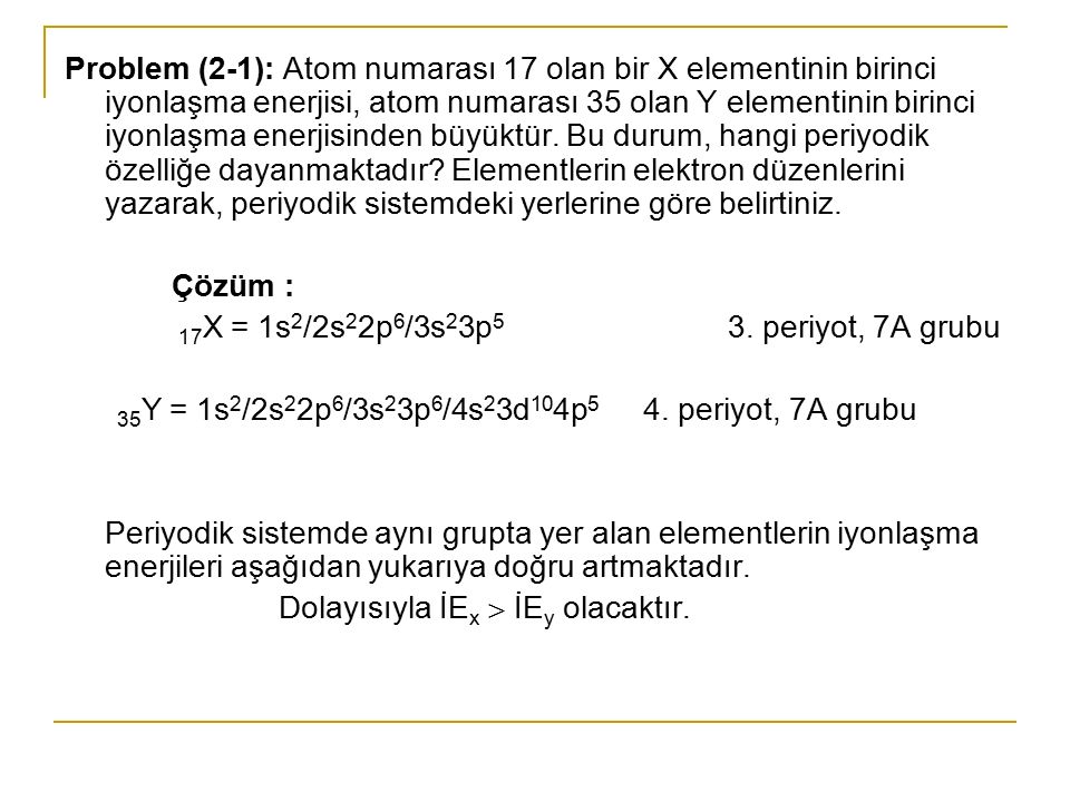 Problem (2-1): Atom numarası 17 olan bir X elementinin birinci iyonlaşma enerjisi, atom numarası 35 olan Y elementinin birinci iyonlaşma enerjisinden büyüktür. Bu durum, hangi periyodik özelliğe dayanmaktadır Elementlerin elektron düzenlerini yazarak, periyodik sistemdeki yerlerine göre belirtiniz.