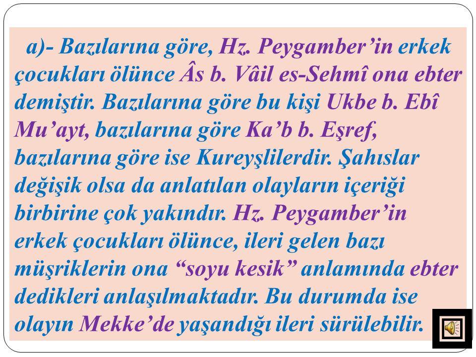 a)- Bazılarına göre, Hz. Peygamber'in erkek çocukları ölünce Âs b