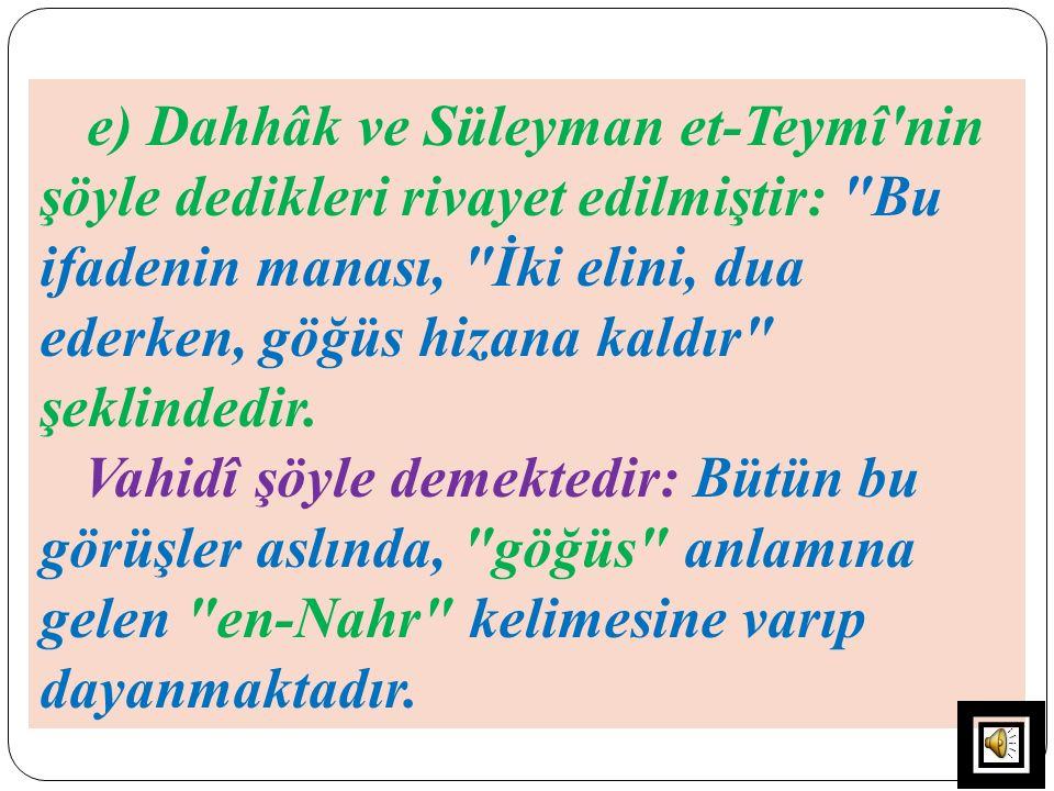 e) Dahhâk ve Süleyman et-Teymî nin şöyle dedikleri rivayet edilmiştir: Bu ifadenin manası, İki elini, dua ederken, göğüs hizana kaldır şeklindedir.