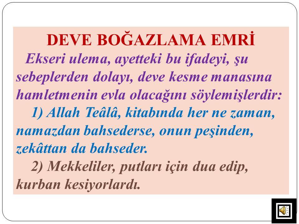 DEVE BOĞAZLAMA EMRİ Ekseri ulema, ayetteki bu ifadeyi, şu sebeplerden dolayı, deve kesme manasına hamletmenin evla olacağını söylemişlerdir: