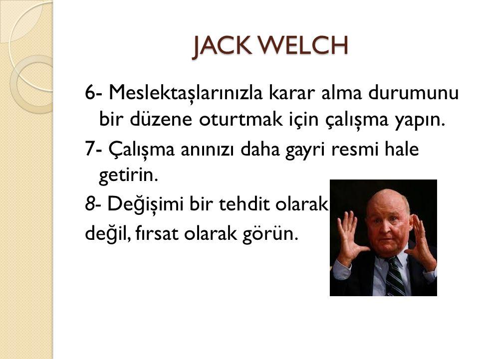 JACK WELCH 6- Meslektaşlarınızla karar alma durumunu bir düzene oturtmak için çalışma yapın. 7- Çalışma anınızı daha gayri resmi hale getirin.