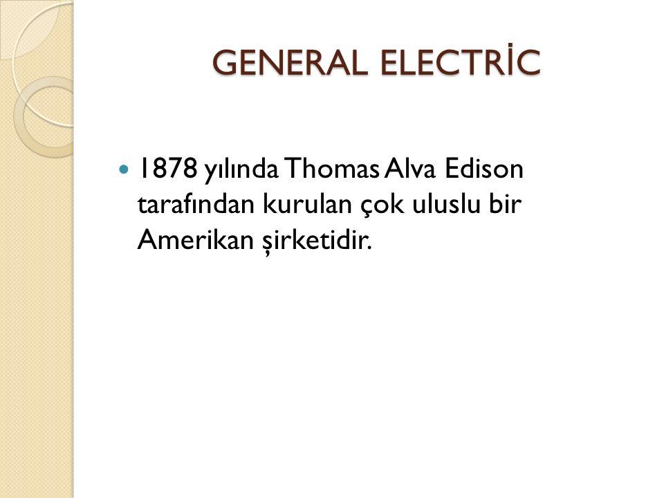 GENERAL ELECTRİC 1878 yılında Thomas Alva Edison tarafından kurulan çok uluslu bir Amerikan şirketidir.