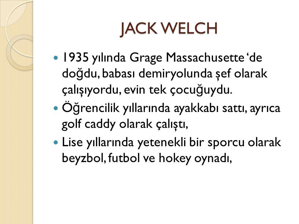 JACK WELCH 1935 yılında Grage Massachusette 'de doğdu, babası demiryolunda şef olarak çalışıyordu, evin tek çocuğuydu.