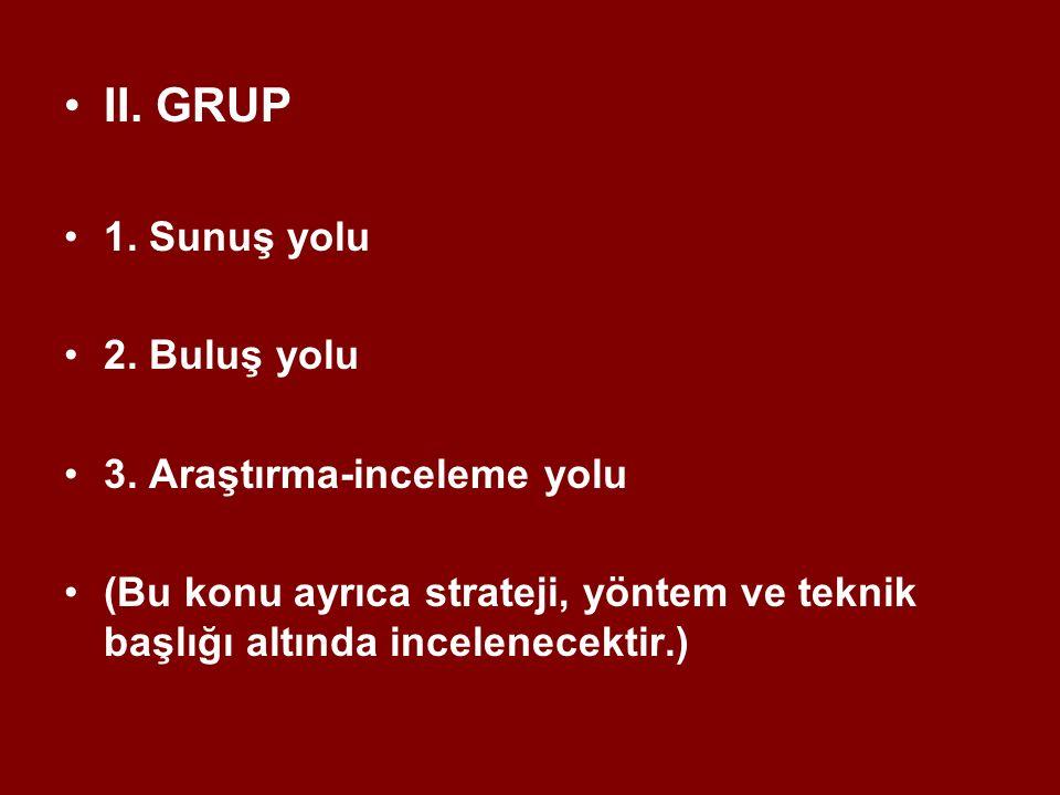 II. GRUP 1. Sunuş yolu 2. Buluş yolu 3. Araştırma-inceleme yolu