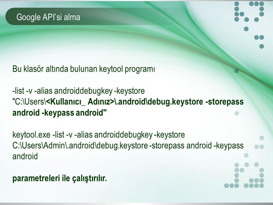 Google API'si alma Bu klasör altında bulunan keytool programı. -list -v -alias androiddebugkey -keystore.