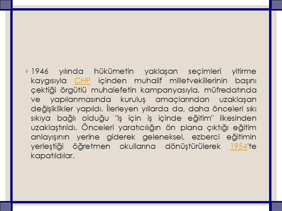 1946 yılında hükümetin yaklaşan seçimleri yitirme kaygısıyla CHP içinden muhalif milletvekillerinin başını çektiği örgütlü muhalefetin kampanyasıyla, müfredatında ve yapılanmasında kuruluş amaçlarından uzaklaşan değişiklikler yapıldı.