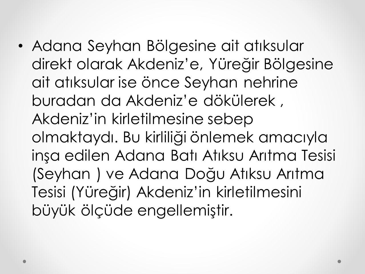 Adana Seyhan Bölgesine ait atıksular direkt olarak Akdeniz'e, Yüreğir Bölgesine ait atıksular ise önce Seyhan nehrine buradan da Akdeniz'e dökülerek , Akdeniz'in kirletilmesine sebep olmaktaydı.