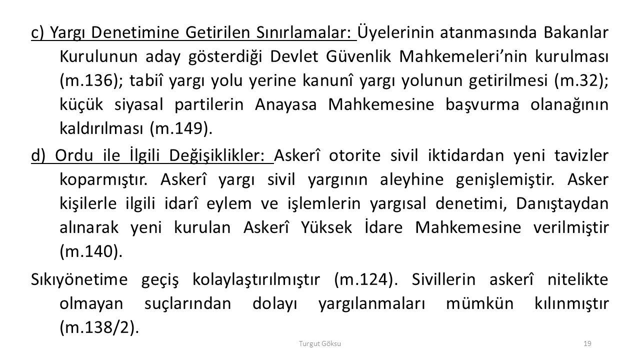 c) Yargı Denetimine Getirilen Sınırlamalar: Üyelerinin atanmasında Bakanlar Kurulunun aday gösterdiği Devlet Güvenlik Mahkemeleri'nin kurulması (m.136); tabiî yargı yolu yerine kanunî yargı yolunun getirilmesi (m.32); küçük siyasal partilerin Anayasa Mahkemesine başvurma olanağının kaldırılması (m.149).
