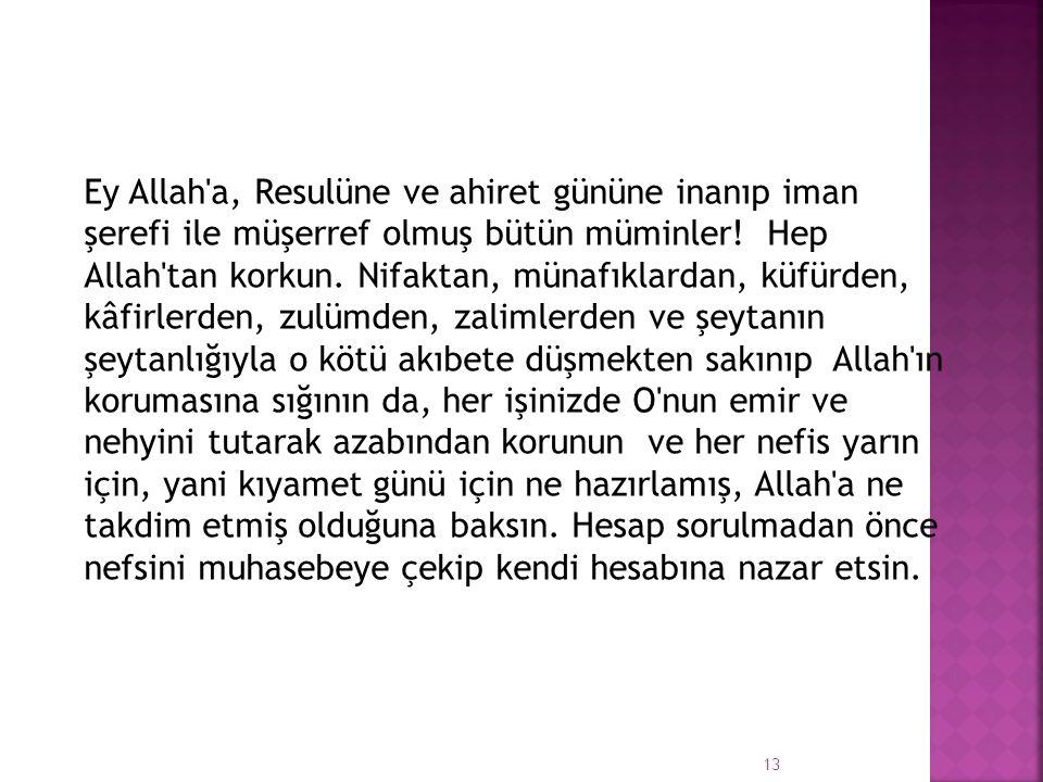 Ey Allah a, Resulüne ve ahiret gününe inanıp iman şerefi ile müşerref olmuş bütün müminler! Hep Allah tan korkun.