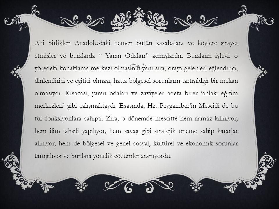 Ahi birlikleri Anadolu'daki hemen bütün kasabalara ve köylere sirayet etmişler ve buralarda '' Yaran Odaları'' açmışlardır.