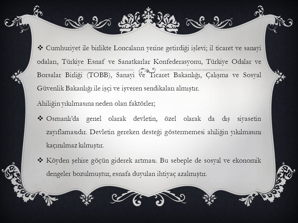 Cumhuriyet ile birlikte Loncaların yerine getirdiği işlevi; il ticaret ve sanayi odaları, Türkiye Esnaf ve Sanatkarlar Konfederasyonu, Türkiye Odalar ve Borsalar Birliği (TOBB), Sanayi ve Ticaret Bakanlığı, Çalışma ve Sosyal Güvenlik Bakanlığı ile işçi ve işveren sendikaları almıştır.