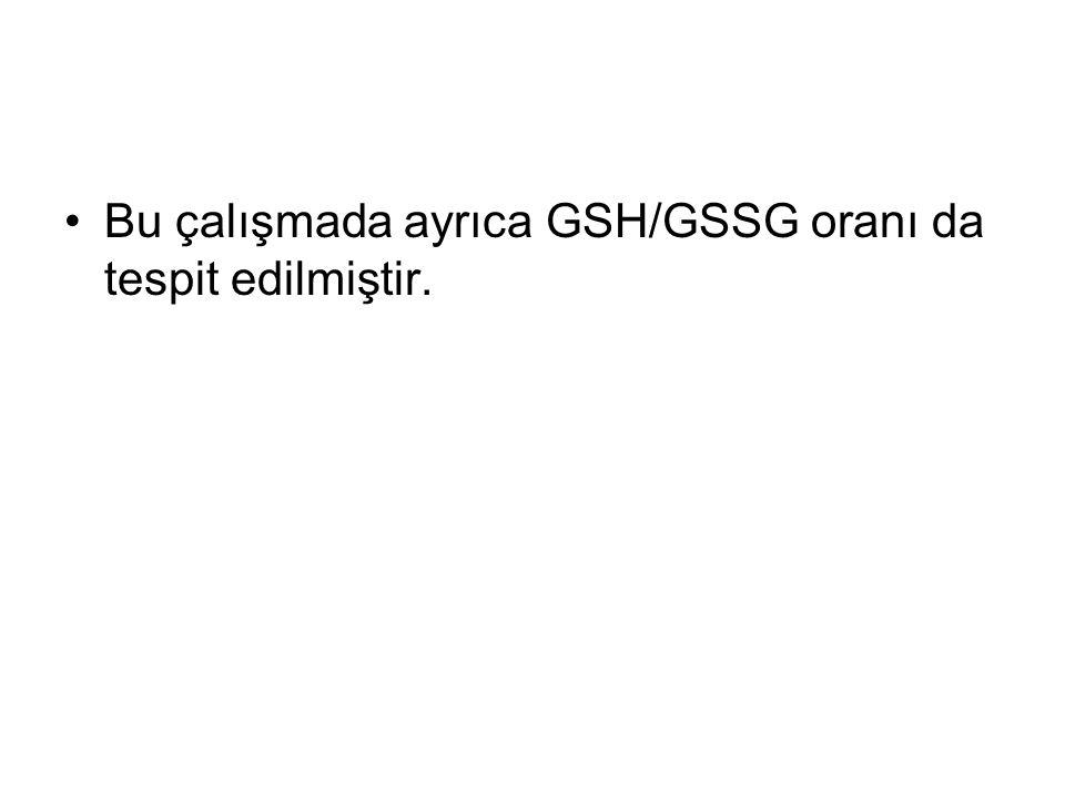 Bu çalışmada ayrıca GSH/GSSG oranı da tespit edilmiştir.