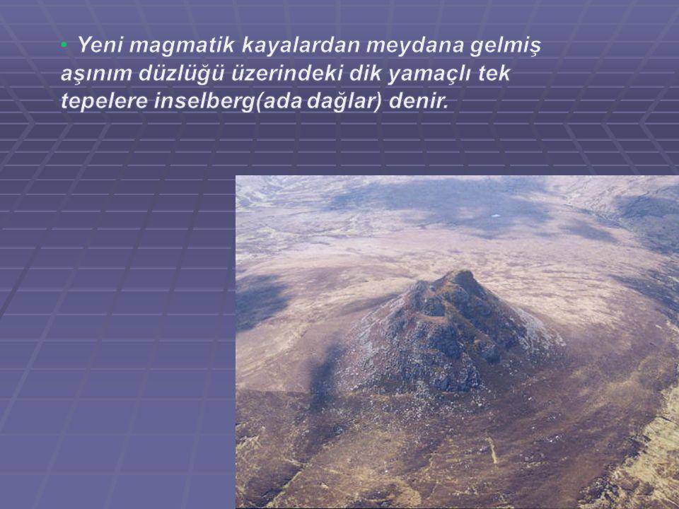 Yeni magmatik kayalardan meydana gelmiş aşınım düzlüğü üzerindeki dik yamaçlı tek tepelere inselberg(ada dağlar) denir.