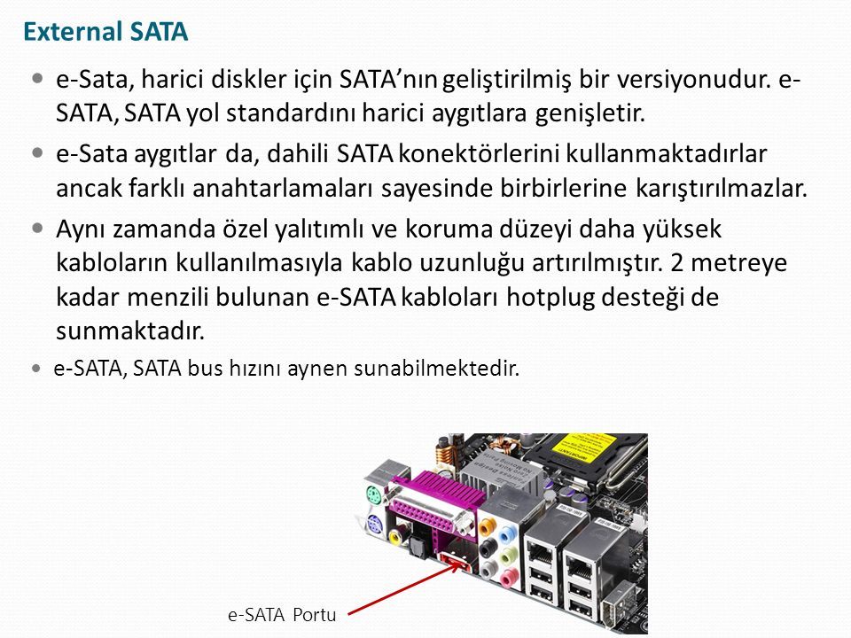 External SATA e-Sata, harici diskler için SATA'nın geliştirilmiş bir versiyonudur. e-SATA, SATA yol standardını harici aygıtlara genişletir.