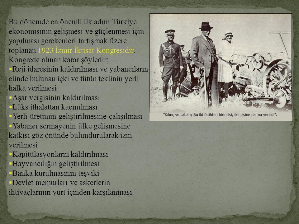 Bu dönemde en önemli ilk adım Türkiye ekonomisinin gelişmesi ve güçlenmesi için yapılması gerekenleri tartışmak üzere toplanan 1923 İzmir İktisat Kongresidir. Kongrede alınan karar şöyledir;