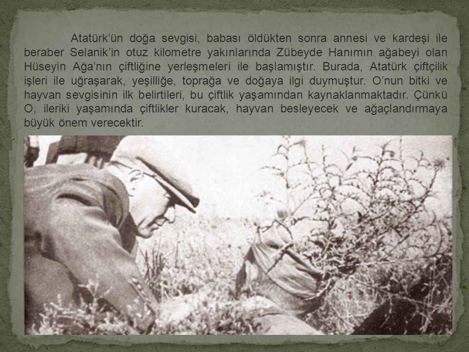 Atatürk'ün doğa sevgisi, babası öldükten sonra annesi ve kardeşi ile beraber Selanik'in otuz kilometre yakınlarında Zübeyde Hanımın ağabeyi olan Hüseyin Ağa'nın çiftliğine yerleşmeleri ile başlamıştır.