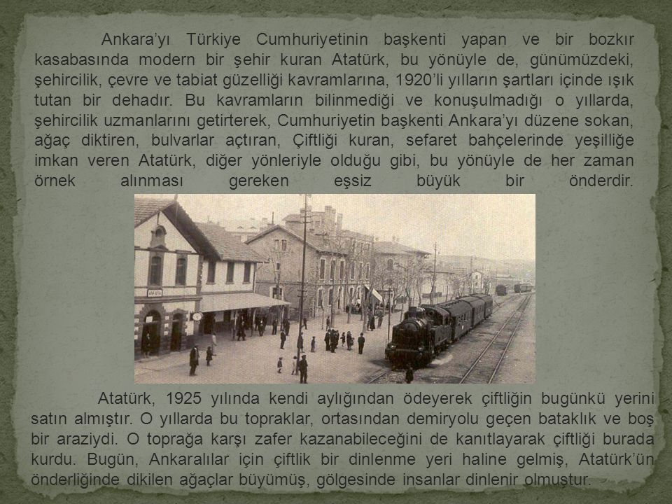Ankara'yı Türkiye Cumhuriyetinin başkenti yapan ve bir bozkır kasabasında modern bir şehir kuran Atatürk, bu yönüyle de, günümüzdeki, şehircilik, çevre ve tabiat güzelliği kavramlarına, 1920'li yılların şartları içinde ışık tutan bir dehadır. Bu kavramların bilinmediği ve konuşulmadığı o yıllarda, şehircilik uzmanlarını getirterek, Cumhuriyetin başkenti Ankara'yı düzene sokan, ağaç diktiren, bulvarlar açtıran, Çiftliği kuran, sefaret bahçelerinde yeşilliğe imkan veren Atatürk, diğer yönleriyle olduğu gibi, bu yönüyle de her zaman örnek alınması gereken eşsiz büyük bir önderdir.