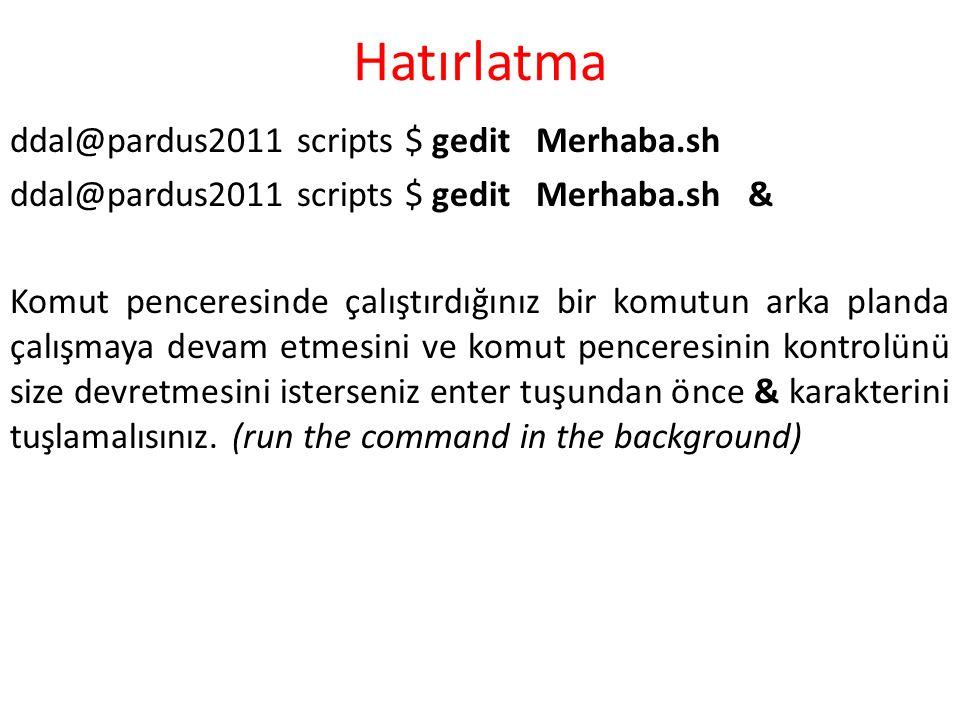 Hatırlatma ddal@pardus2011 scripts $ gedit Merhaba.sh