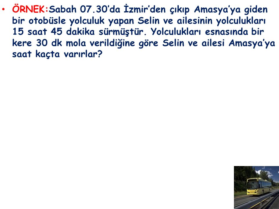 ÖRNEK:Sabah 07.30'da İzmir'den çıkıp Amasya'ya giden bir otobüsle yolculuk yapan Selin ve ailesinin yolculukları 15 saat 45 dakika sürmüştür.