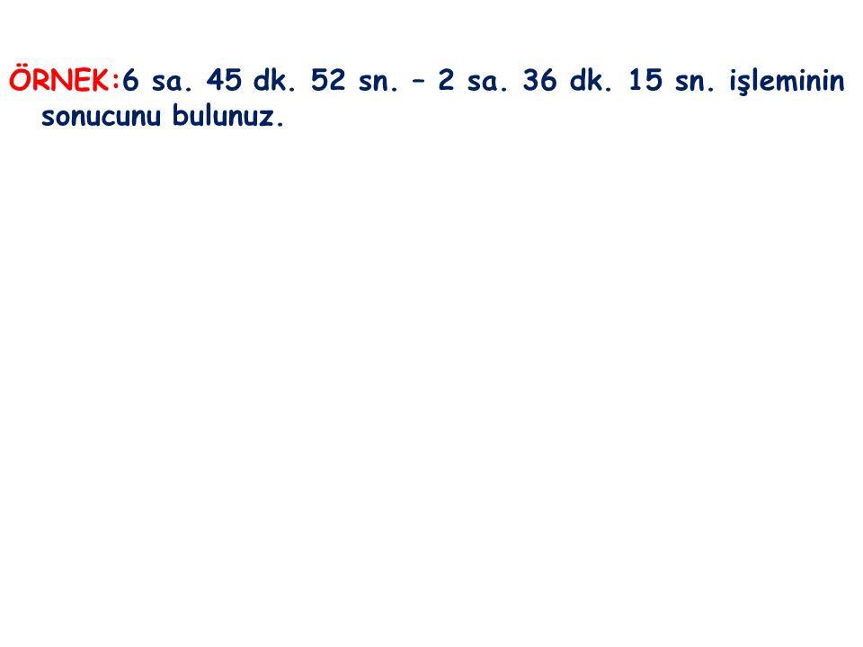 ÖRNEK:6 sa. 45 dk. 52 sn. – 2 sa. 36 dk. 15 sn. işleminin sonucunu bulunuz.