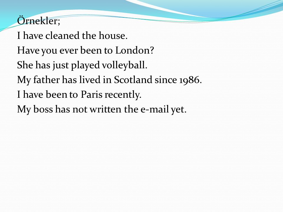 Örnekler; I have cleaned the house. Have you ever been to London She has just played volleyball.