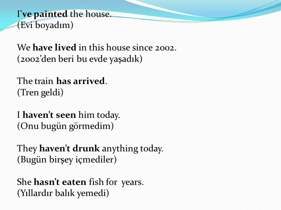 I've painted the house. (Evi boyadım) We have lived in this house since 2002.