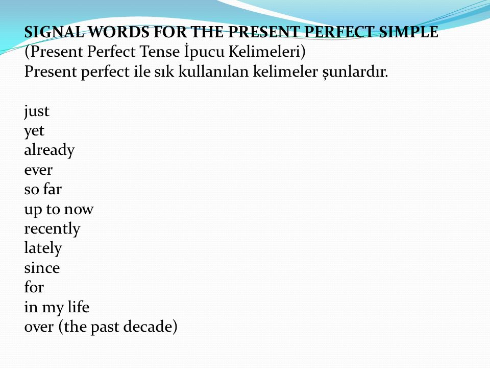 SIGNAL WORDS FOR THE PRESENT PERFECT SIMPLE (Present Perfect Tense İpucu Kelimeleri) Present perfect ile sık kullanılan kelimeler şunlardır.