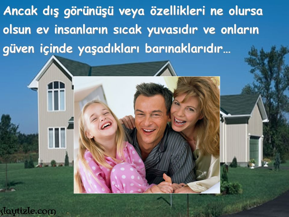 Ancak dış görünüşü veya özellikleri ne olursa olsun ev insanların sıcak yuvasıdır ve onların güven içinde yaşadıkları barınaklarıdır…