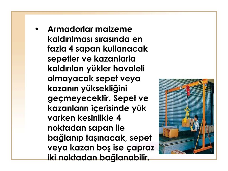 Armadorlar malzeme kaldırılması sırasında en fazla 4 sapan kullanacak sepetler ve kazanlarla kaldırılan yükler havaleli olmayacak sepet veya kazanın yüksekliğini geçmeyecektir.