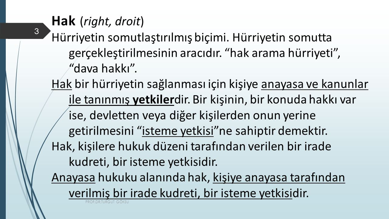 Hak (right, droit) Hürriyetin somutlaştırılmış biçimi. Hürriyetin somutta gerçekleştirilmesinin aracıdır. hak arama hürriyeti , dava hakkı .