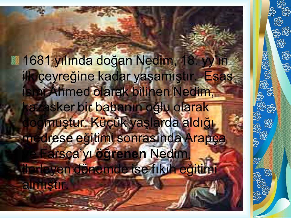 1681 yılında doğan Nedim, 18. yy'ın ilk çeyreğine kadar yaşamıştır