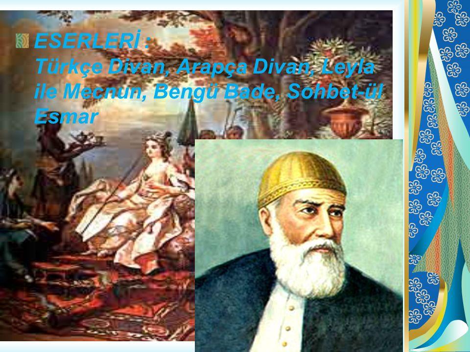 ESERLERİ : Türkçe Divan, Arapça Divan, Leyla ile Mecnun, Bengü Bade, Sohbet-ül Esmar