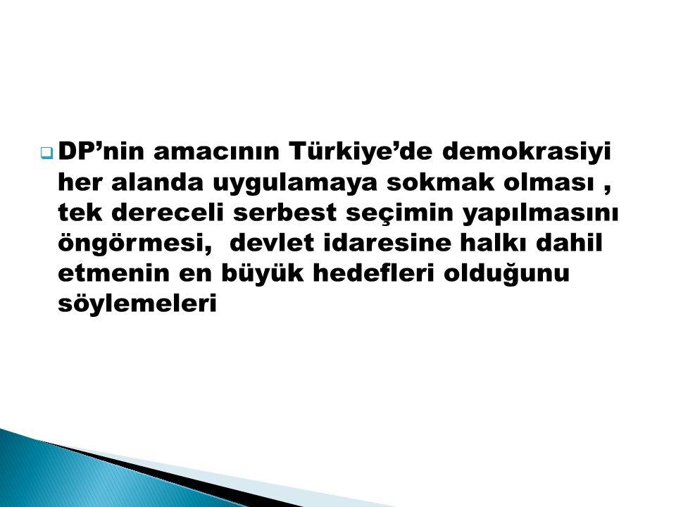 DP'nin amacının Türkiye'de demokrasiyi her alanda uygulamaya sokmak olması , tek dereceli serbest seçimin yapılmasını öngörmesi, devlet idaresine halkı dahil etmenin en büyük hedefleri olduğunu söylemeleri