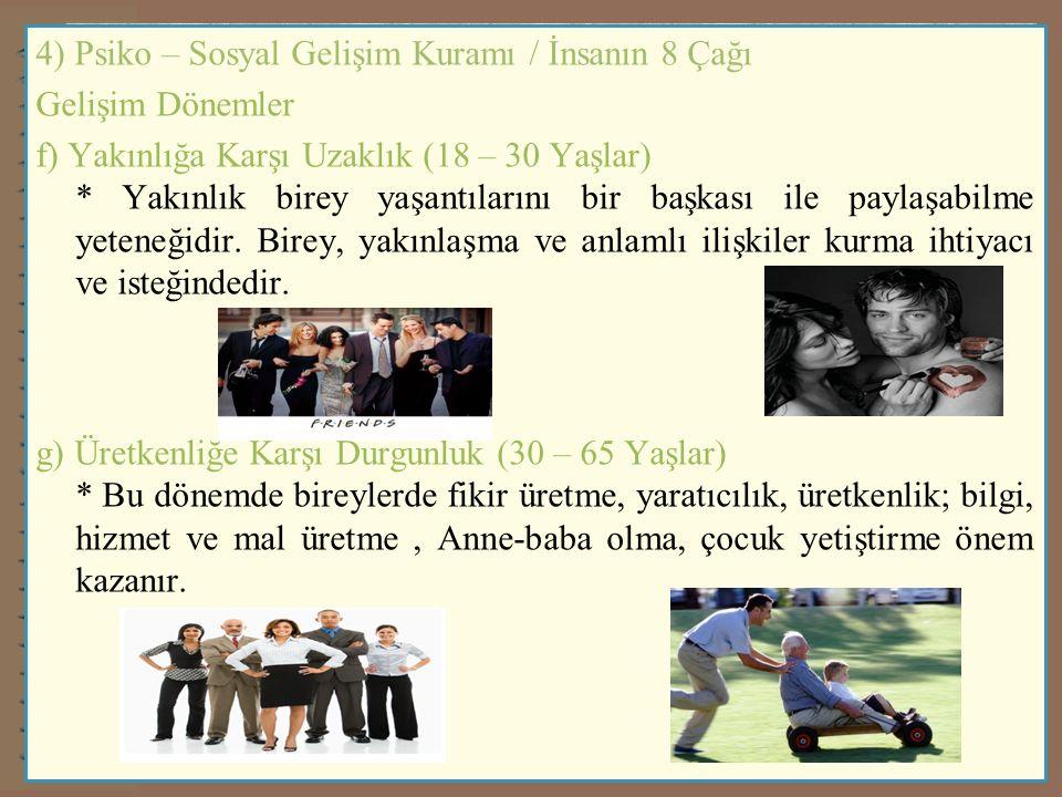 4) Psiko – Sosyal Gelişim Kuramı / İnsanın 8 Çağı Gelişim Dönemler f) Yakınlığa Karşı Uzaklık (18 – 30 Yaşlar) * Yakınlık birey yaşantılarını bir başkası ile paylaşabilme yeteneğidir.