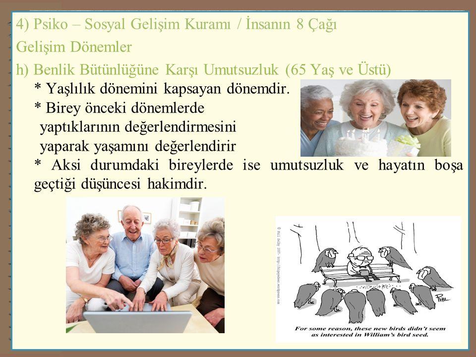 4) Psiko – Sosyal Gelişim Kuramı / İnsanın 8 Çağı Gelişim Dönemler h) Benlik Bütünlüğüne Karşı Umutsuzluk (65 Yaş ve Üstü) * Yaşlılık dönemini kapsayan dönemdir.