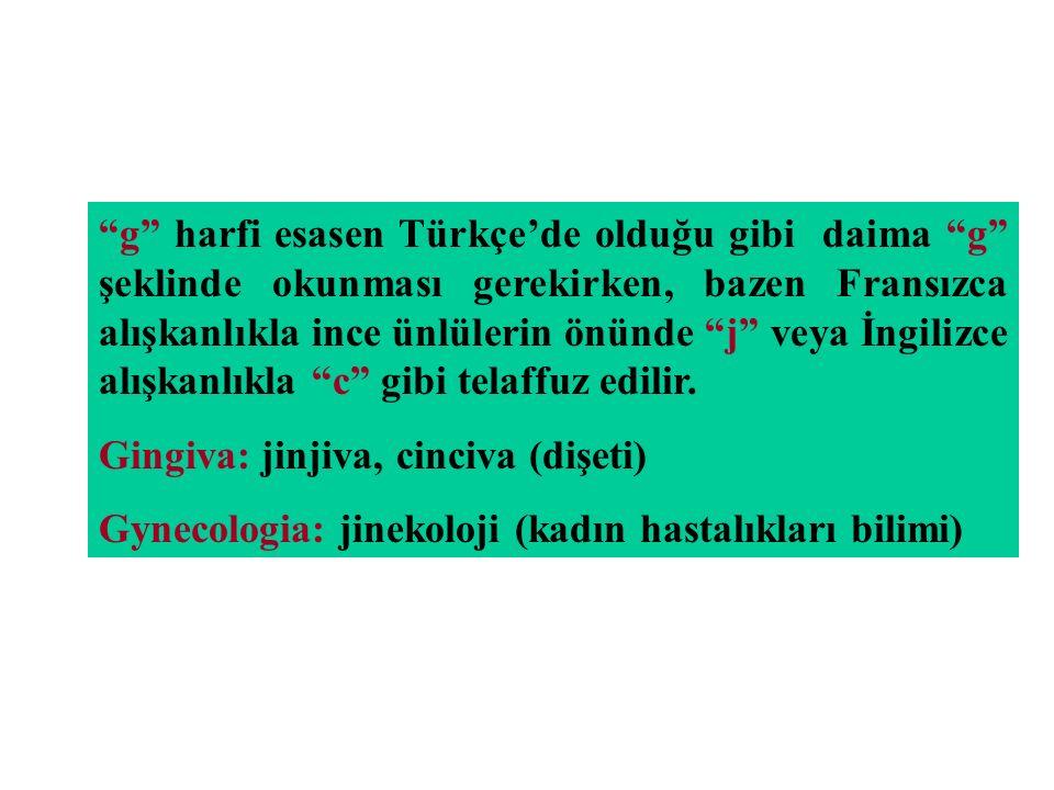 g harfi esasen Türkçe'de olduğu gibi daima g şeklinde okunması gerekirken, bazen Fransızca alışkanlıkla ince ünlülerin önünde j veya İngilizce alışkanlıkla c gibi telaffuz edilir.
