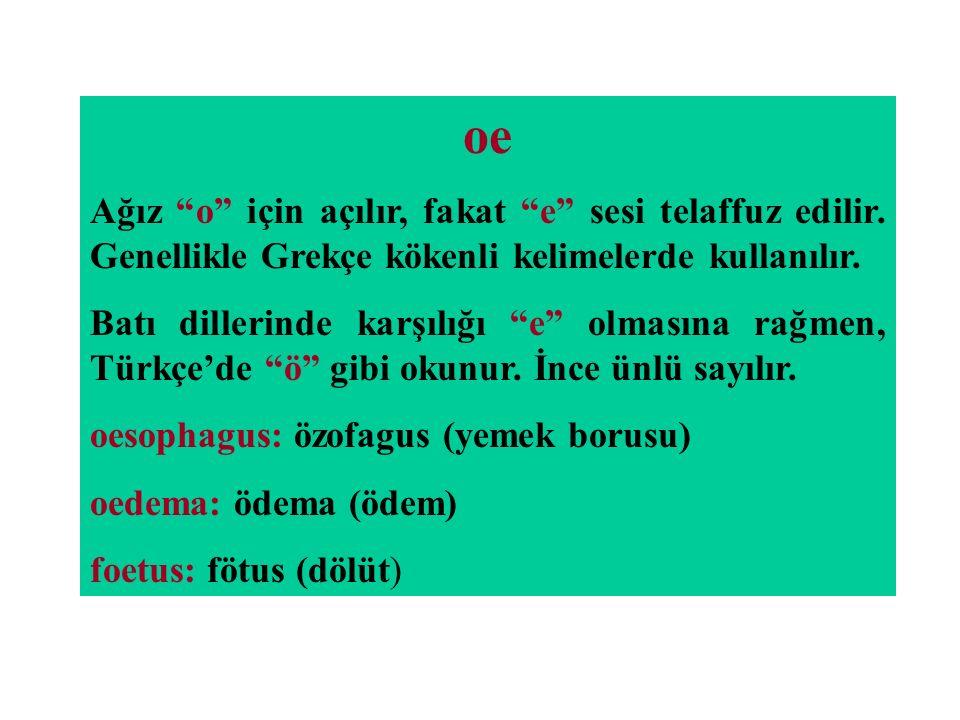 oe Ağız o için açılır, fakat e sesi telaffuz edilir. Genellikle Grekçe kökenli kelimelerde kullanılır.