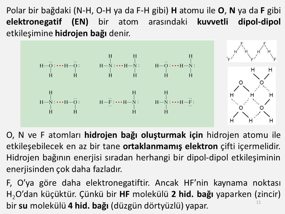 Polar bir bağdaki (N-H, O-H ya da F-H gibi) H atomu ile O, N ya da F gibi elektronegatif (EN) bir atom arasındaki kuvvetli dipol-dipol etkileşimine hidrojen bağı denir. O, N ve F atomları hidrojen bağı oluşturmak için hidrojen atomu ile etkileşebilecek en az bir tane ortaklanmamış elektron çifti içermelidir. Hidrojen bağının enerjisi sıradan herhangi bir dipol-dipol etkileşiminin enerjisinden çok daha fazladır. F, O'ya göre daha elektronegatiftir. Ancak HF'nin kaynama noktası H2O'dan küçüktür. Çünkü bir HF molekülü 2 hid. bağı yaparken (zincir) bir su molekülü 4 hid. bağı (düzgün dörtyüzlü) yapar.