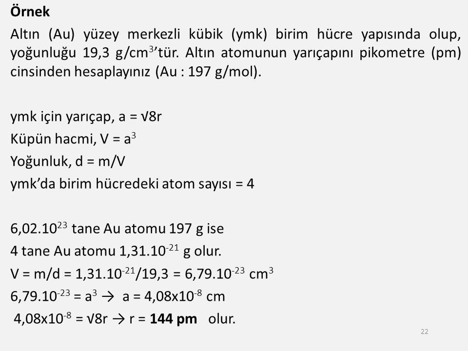 Örnek Altın (Au) yüzey merkezli kübik (ymk) birim hücre yapısında olup, yoğunluğu 19,3 g/cm3'tür. Altın atomunun yarıçapını pikometre (pm) cinsinden hesaplayınız (Au : 197 g/mol). ymk için yarıçap, a = √8r Küpün hacmi, V = a3 Yoğunluk, d = m/V ymk'da birim hücredeki atom sayısı = 4 6,02.1023 tane Au atomu 197 g ise 4 tane Au atomu 1,31.10-21 g olur. V = m/d = 1,31.10-21/19,3 = 6,79.10-23 cm3 6,79.10-23 = a3 → a = 4,08x10-8 cm 4,08x10-8 = √8r → r = 144 pm olur.