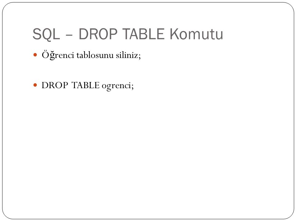 SQL – DROP TABLE Komutu Öğrenci tablosunu siliniz; DROP TABLE ogrenci;