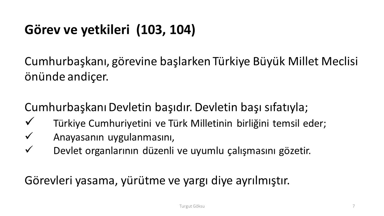 Görev ve yetkileri (103, 104) Cumhurbaşkanı, görevine başlarken Türkiye Büyük Millet Meclisi önünde andiçer.