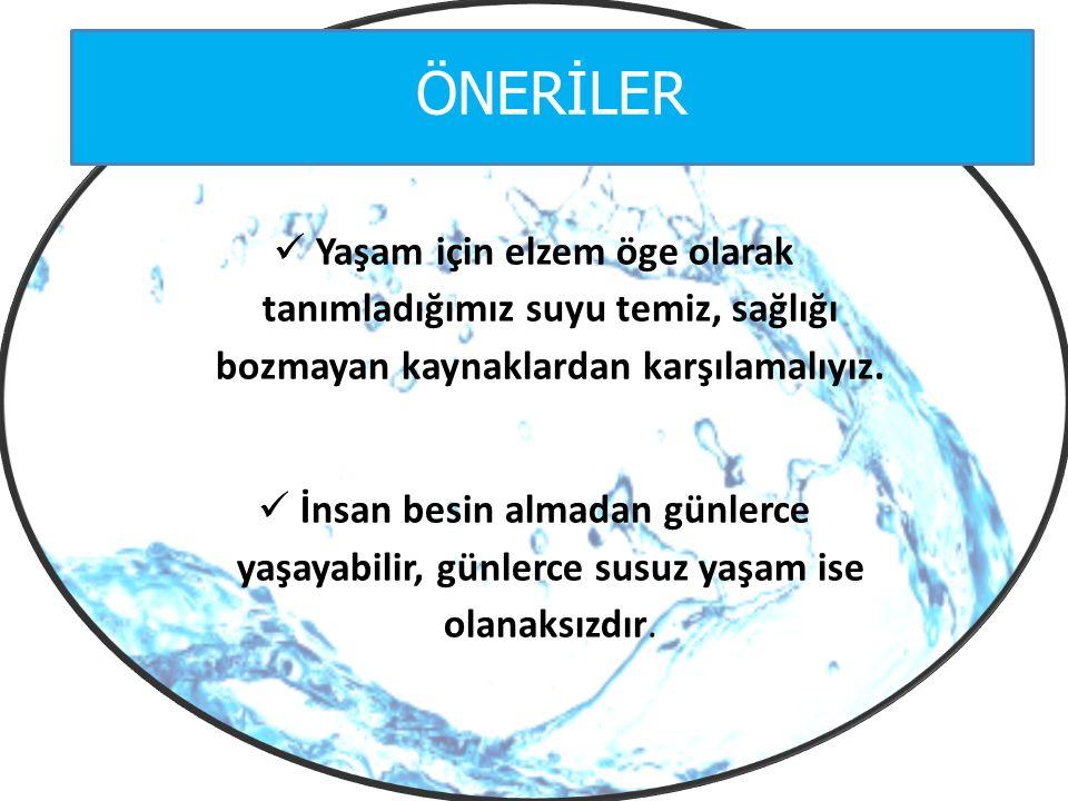 ÖNERİLER Yaşam için elzem öge olarak tanımladığımız suyu temiz, sağlığı bozmayan kaynaklardan karşılamalıyız.