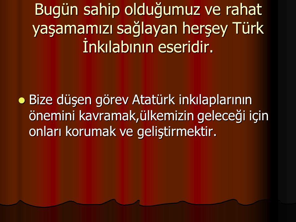 Bugün sahip olduğumuz ve rahat yaşamamızı sağlayan herşey Türk İnkılabının eseridir.